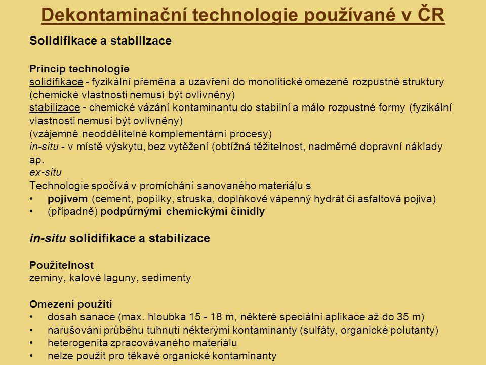 Dekontaminační technologie používané v ČR Solidifikace a stabilizace Princip technologie solidifikace - fyzikální přeměna a uzavření do monolitické omezeně rozpustné struktury (chemické vlastnosti nemusí být ovlivněny) stabilizace - chemické vázání kontaminantu do stabilní a málo rozpustné formy (fyzikální vlastnosti nemusí být ovlivněny) (vzájemně neoddělitelné komplementární procesy) in-situ - v místě výskytu, bez vytěžení (obtížná těžitelnost, nadměrné dopravní náklady ap.