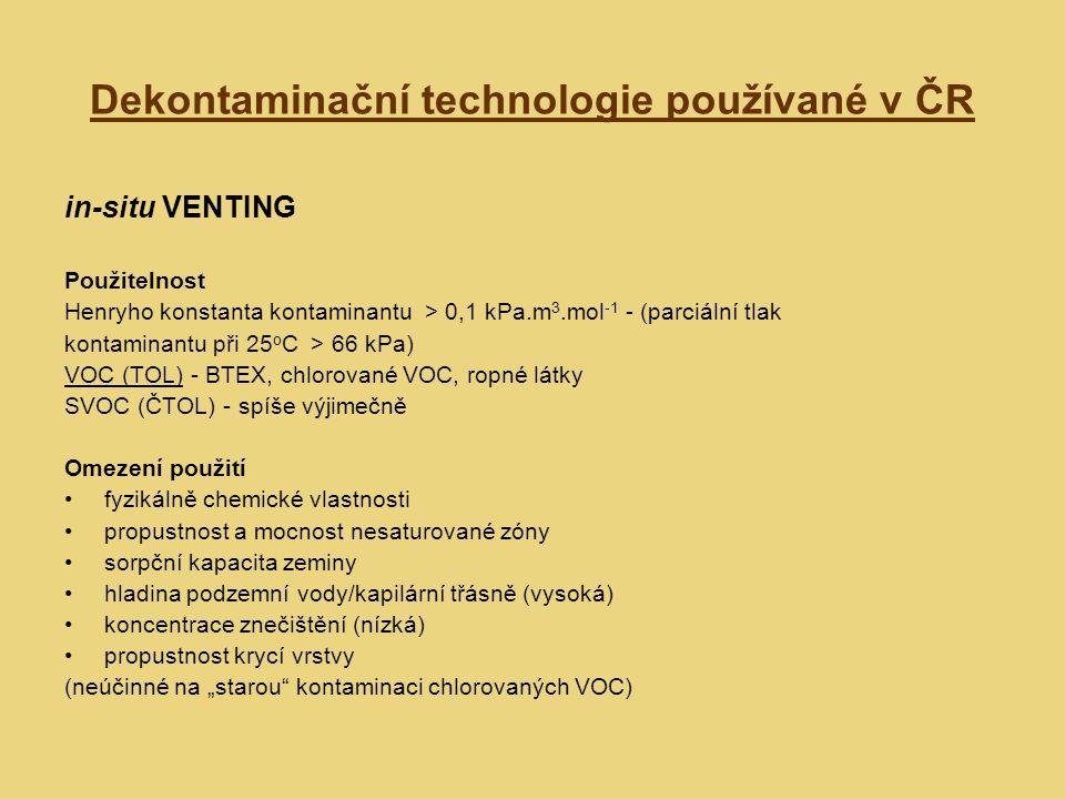 Dekontaminační technologie používané v ČR in-situ VENTING Fáze sanace Rozhodovací proces - vstupní parametry počáteční koncentrace par množství kontaminantu v horninovém prostředí předpokládané průtoky plynů počet extrakčních vrtů vyčerpané množství vzduchu Polní ventingová zkouška (někdy výpočet) Konstrukce ventingového systému vývěva, dmychadlo ventingové vrty (úklon, průměr, neperforovaná a perforovaná část) umístění vrtů Monitoring průběhu sanace místa (čerpací a pozorovací vrty, výstup) parametry - přímé (koncentrace a složení par, množství odčerpávaného vzduchu) - kontrolní (tlak ve vrtech, atmosférický tlak, teplota vzduchu, hladina podzemní vody) Optimalizace provozu kalibračními testy