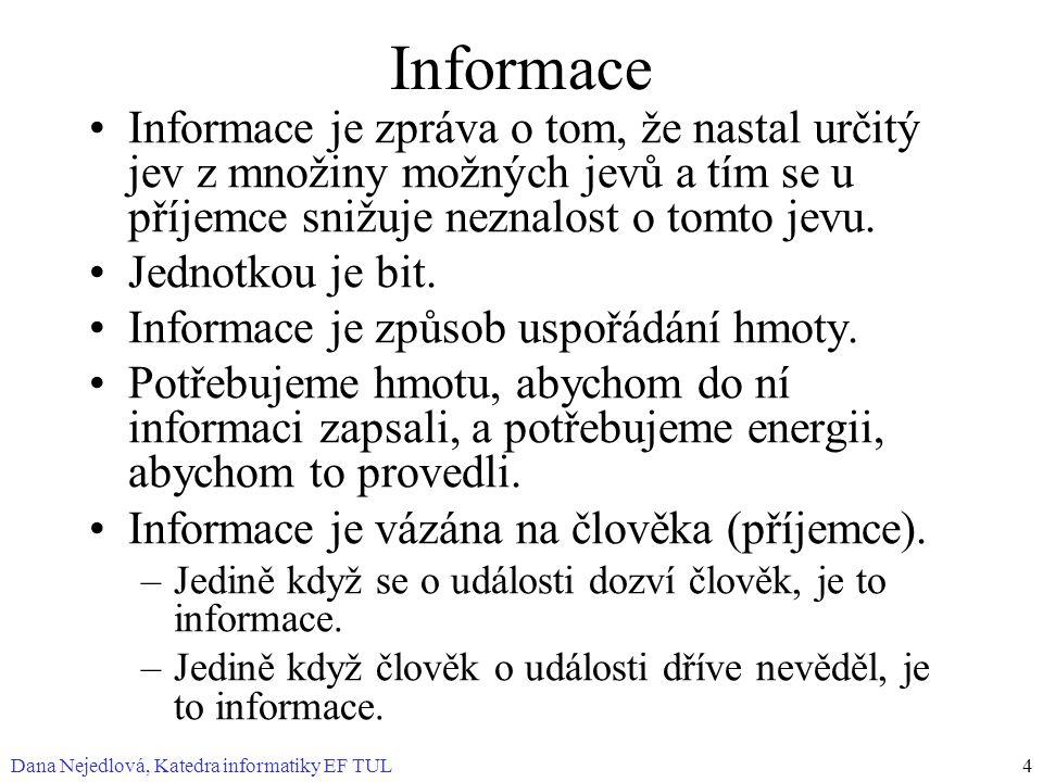Dana Nejedlová, Katedra informatiky EF TUL4 Informace Informace je zpráva o tom, že nastal určitý jev z množiny možných jevů a tím se u příjemce snižuje neznalost o tomto jevu.