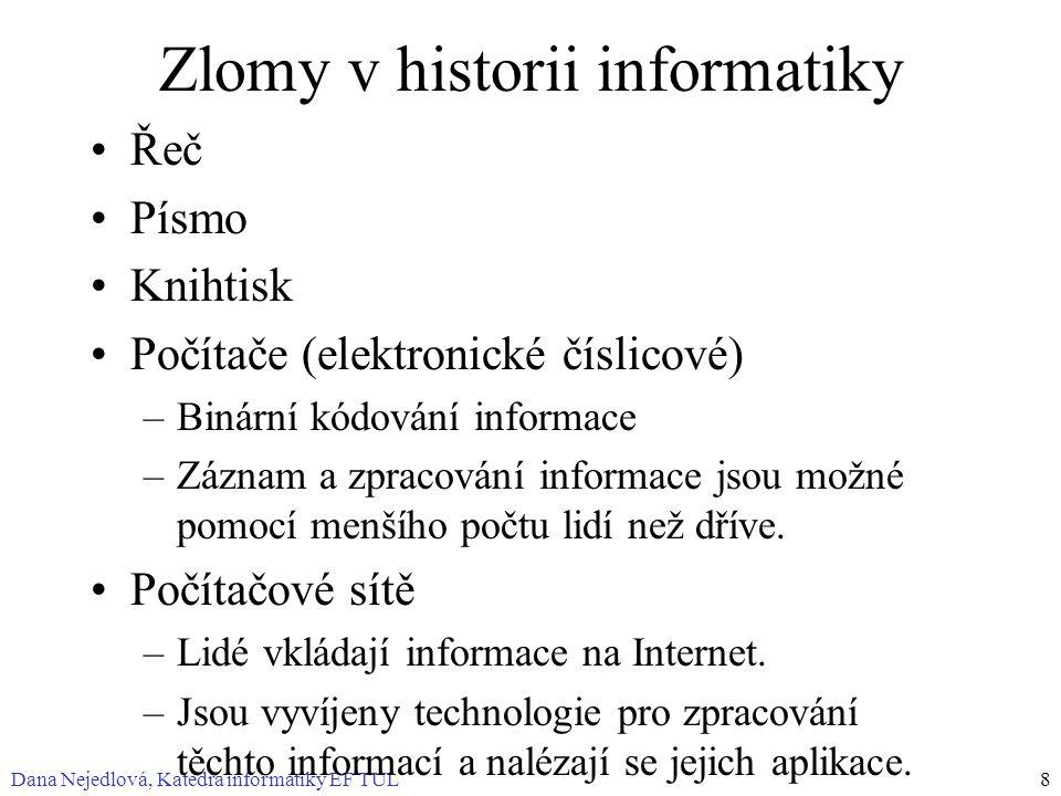 Dana Nejedlová, Katedra informatiky EF TUL8 Zlomy v historii informatiky Řeč Písmo Knihtisk Počítače (elektronické číslicové) –Binární kódování informace –Záznam a zpracování informace jsou možné pomocí menšího počtu lidí než dříve.