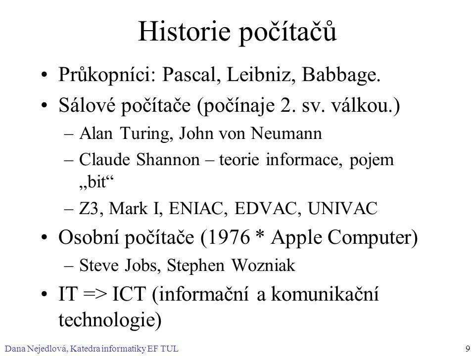 Dana Nejedlová, Katedra informatiky EF TUL9 Historie počítačů Průkopníci: Pascal, Leibniz, Babbage. Sálové počítače (počínaje 2. sv. válkou.) –Alan Tu