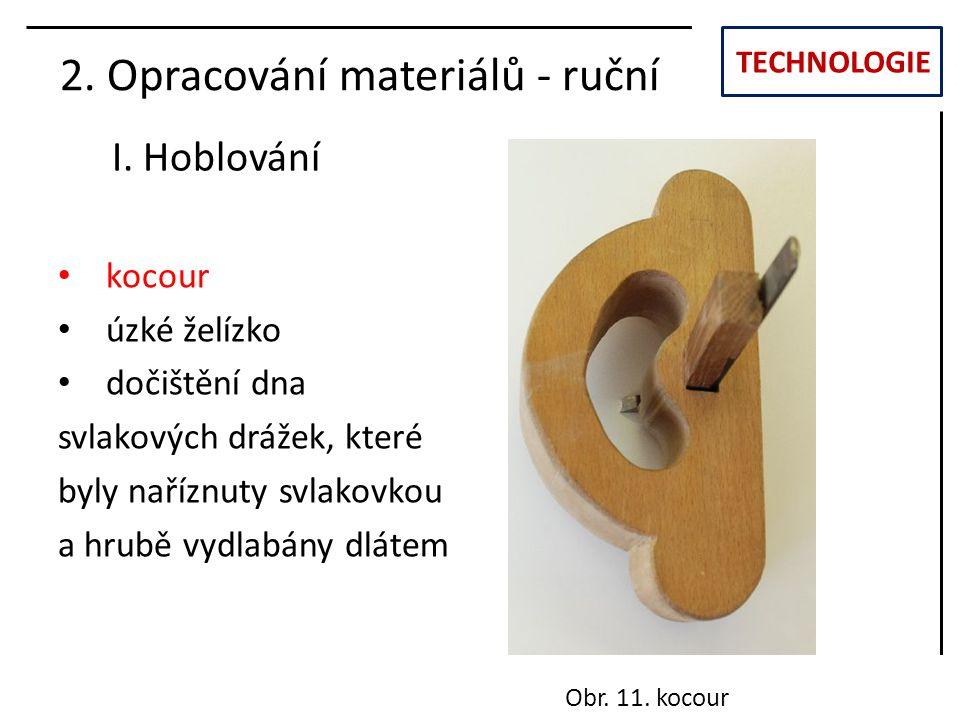 TECHNOLOGIE I. Hoblování 2. Opracování materiálů - ruční kocour úzké želízko dočištění dna svlakových drážek, které byly naříznuty svlakovkou a hrubě