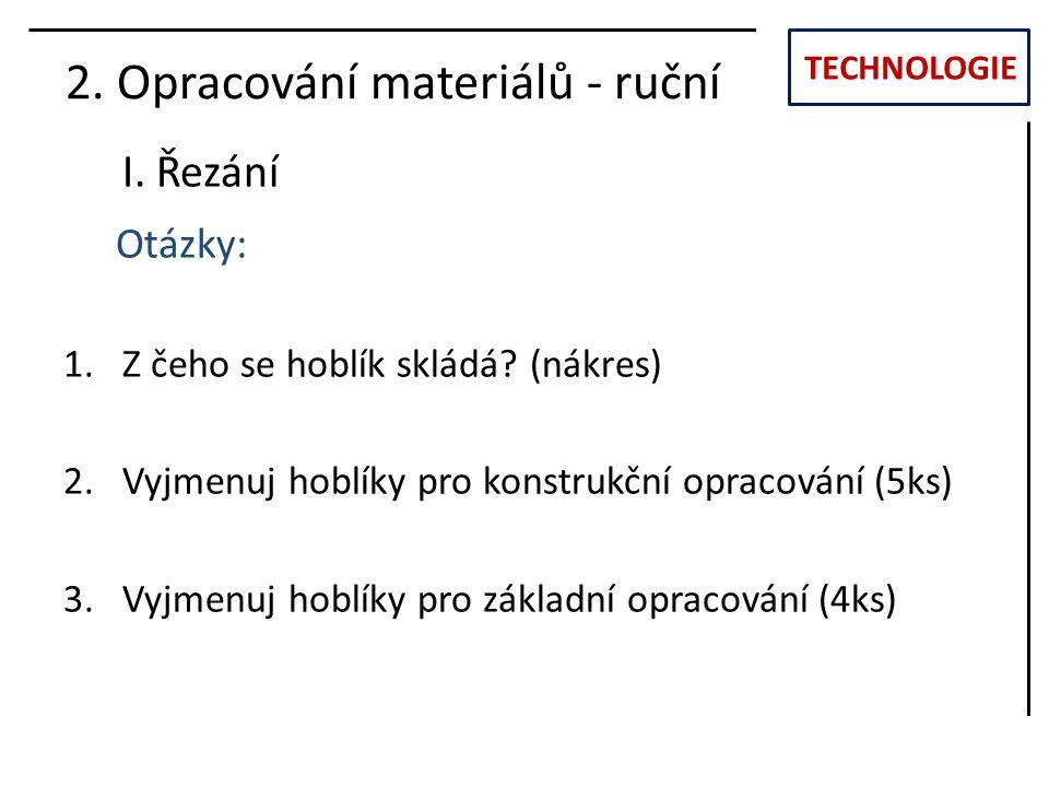 TECHNOLOGIE I. Řezání 2. Opracování materiálů - ruční Otázky: 1.Z čeho se hoblík skládá? (nákres) 2.Vyjmenuj hoblíky pro konstrukční opracování (5ks)