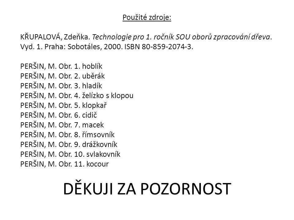 Použité zdroje: KŘUPALOVÁ, Zdeňka. Technologie pro 1. ročník SOU oborů zpracování dřeva. Vyd. 1. Praha: Sobotáles, 2000. ISBN 80-859-2074-3. PERŠIN, M