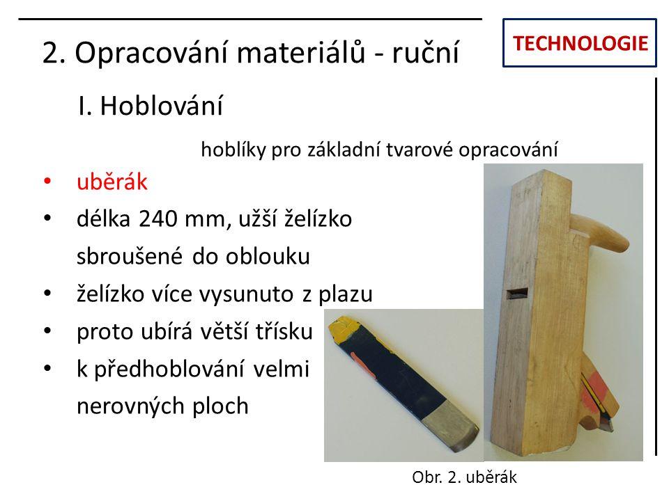 TECHNOLOGIE I. Hoblování 2. Opracování materiálů - ruční uběrák délka 240 mm, užší želízko sbroušené do oblouku želízko více vysunuto z plazu proto ub