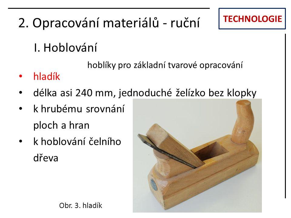 TECHNOLOGIE I. Hoblování 2. Opracování materiálů - ruční hladík délka asi 240 mm, jednoduché želízko bez klopky k hrubému srovnání ploch a hran k hobl