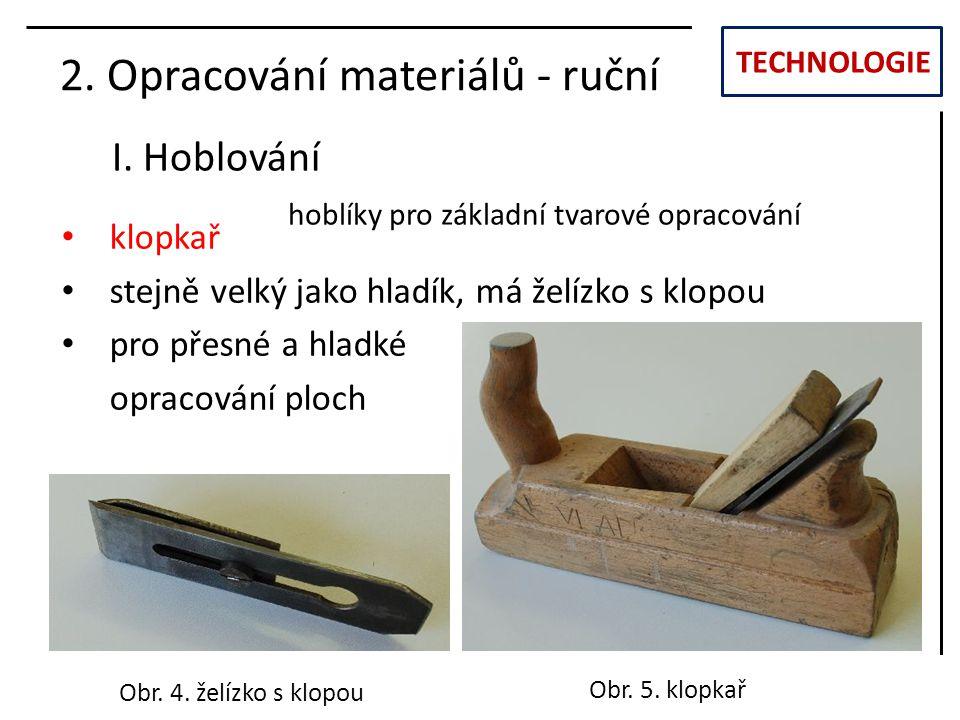 TECHNOLOGIE I. Hoblování 2. Opracování materiálů - ruční klopkař stejně velký jako hladík, má želízko s klopou pro přesné a hladké opracování ploch Ob