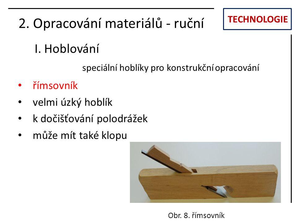 TECHNOLOGIE I. Hoblování 2. Opracování materiálů - ruční římsovník velmi úzký hoblík k dočišťování polodrážek může mít také klopu Obr. 8. římsovník sp
