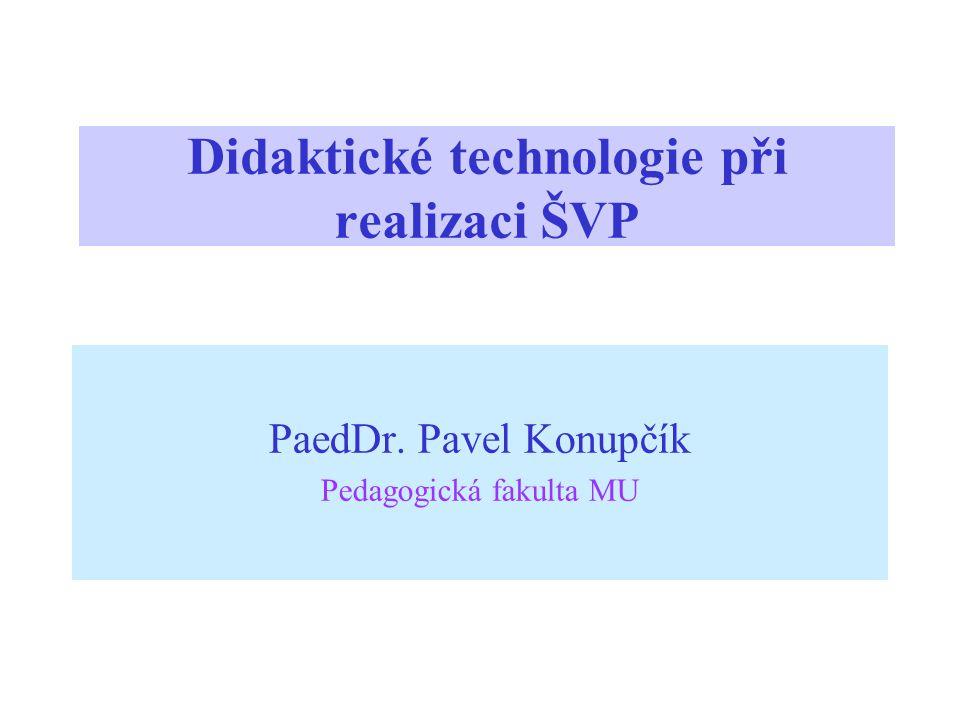 Didaktické technologie při realizaci ŠVP PaedDr. Pavel Konupčík Pedagogická fakulta MU