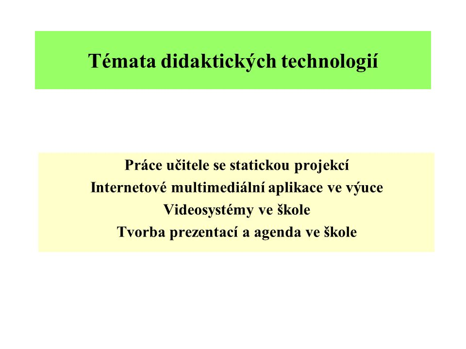 Témata didaktických technologií Práce učitele se statickou projekcí Internetové multimediální aplikace ve výuce Videosystémy ve škole Tvorba prezentací a agenda ve škole