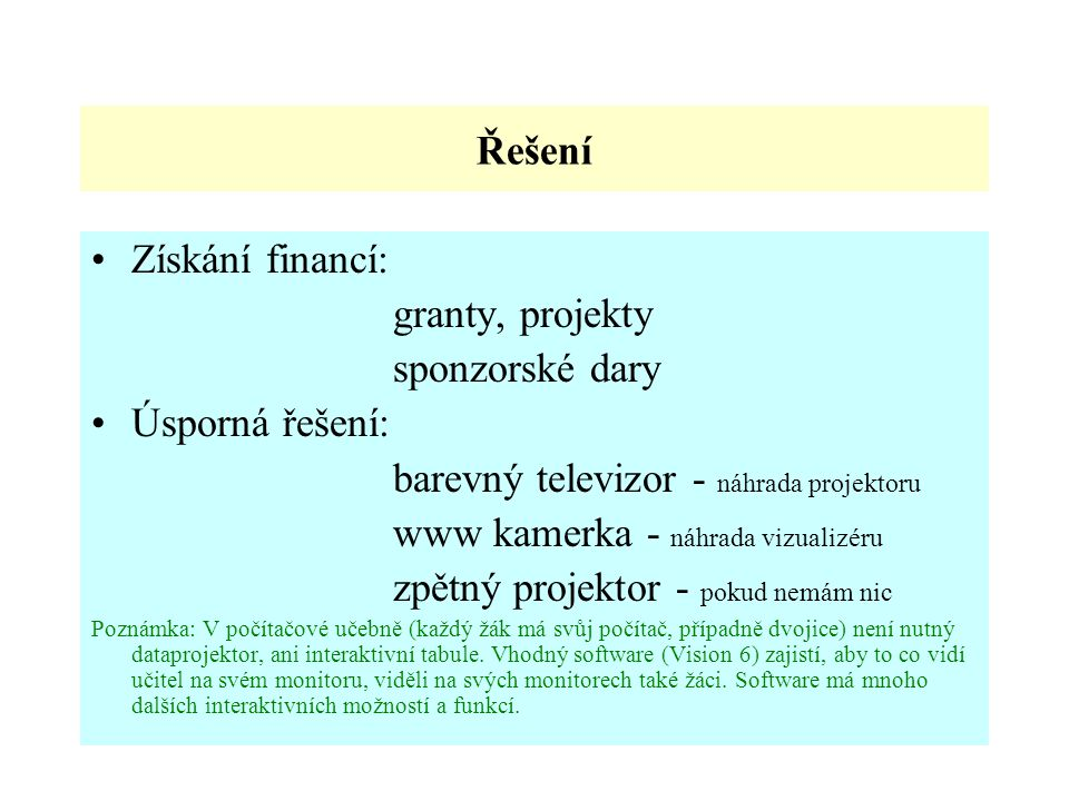 Řešení Získání financí: granty, projekty sponzorské dary Úsporná řešení: barevný televizor - náhrada projektoru www kamerka - náhrada vizualizéru zpět