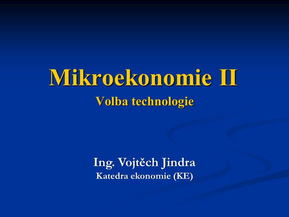 Volba technologie Ing. Vojtěch JindraIng. Vojtěch Jindra Katedra ekonomie (KE)Katedra ekonomie (KE) Mikroekonomie II