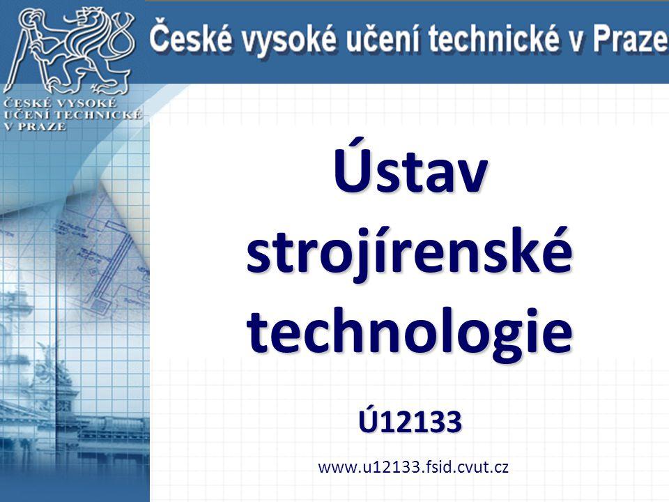 Ústav strojírenské technologie Ú12133 Ústav strojírenské technologie Ú12133 www.u12133.fsid.cvut.cz
