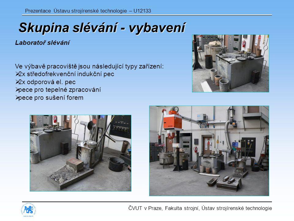 ČVUT v Praze, Fakulta strojní, Ústav strojírenské technologie Prezentace Ústavu strojírenské technologie – U12133 Skupina slévání - vybavení Laboratoř slévání Ve výbavě pracoviště jsou následující typy zařízení:  2x středofrekvenční indukční pec  2x odporová el.