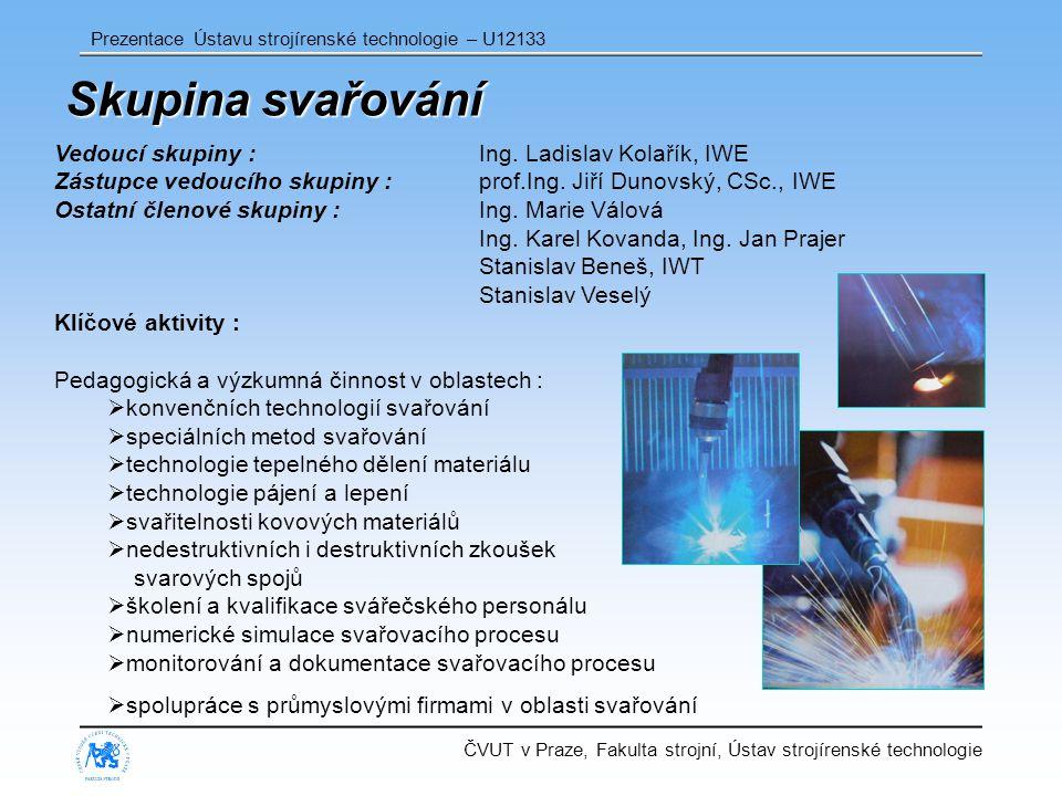 ČVUT v Praze, Fakulta strojní, Ústav strojírenské technologie Prezentace Ústavu strojírenské technologie – U12133 Skupina svařování Vedoucí skupiny : Ing.