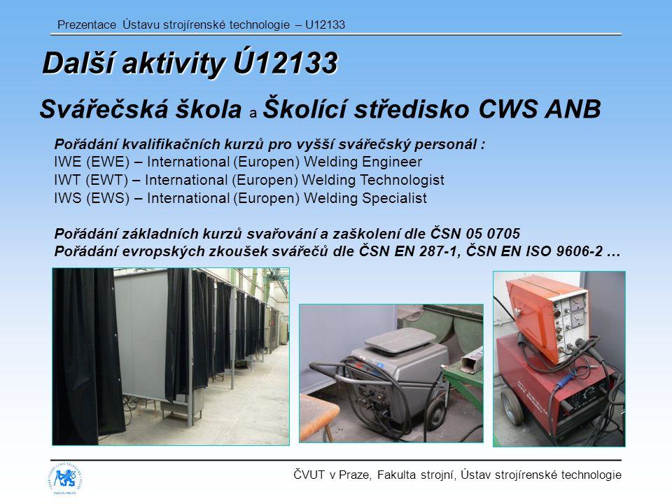 ČVUT v Praze, Fakulta strojní, Ústav strojírenské technologie Prezentace Ústavu strojírenské technologie – U12133 Další aktivity Ú12133 Svářečská škola a Školící středisko CWS ANB Pořádání kvalifikačních kurzů pro vyšší svářečský personál : IWE (EWE) – International (Europen) Welding Engineer IWT (EWT) – International (Europen) Welding Technologist IWS (EWS) – International (Europen) Welding Specialist Pořádání základních kurzů svařování a zaškolení dle ČSN 05 0705 Pořádání evropských zkoušek svářečů dle ČSN EN 287-1, ČSN EN ISO 9606-2 …