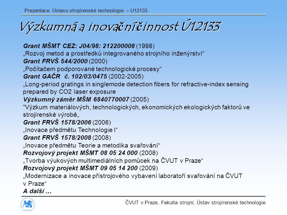 """ČVUT v Praze, Fakulta strojní, Ústav strojírenské technologie Prezentace Ústavu strojírenské technologie – U12133 Výzkumná a inovační činnost Ú12133 Grant MŠMT CEZ: J04/98: 212200008 (1998) """"Rozvoj metod a prostředků integrovaného strojního inženýrství Grant FRVŠ 544/2000 (2000) """"Počítačem podporované technologické procesy Grant GAČR č."""