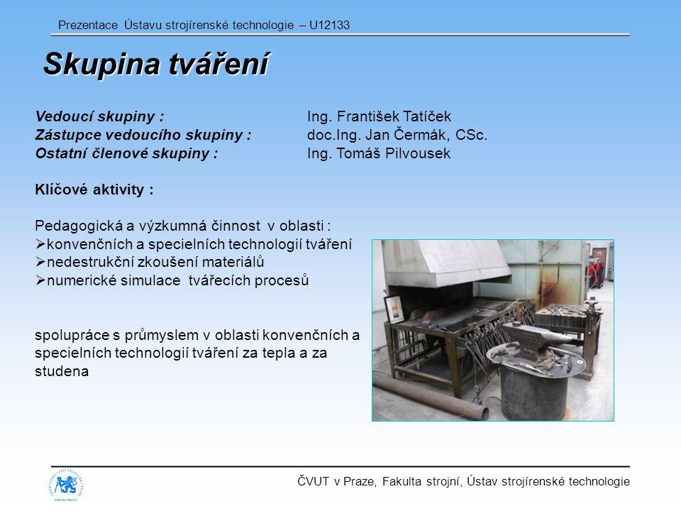 ČVUT v Praze, Fakulta strojní, Ústav strojírenské technologie Prezentace Ústavu strojírenské technologie – U12133 Skupina tváření Vedoucí skupiny : Ing.