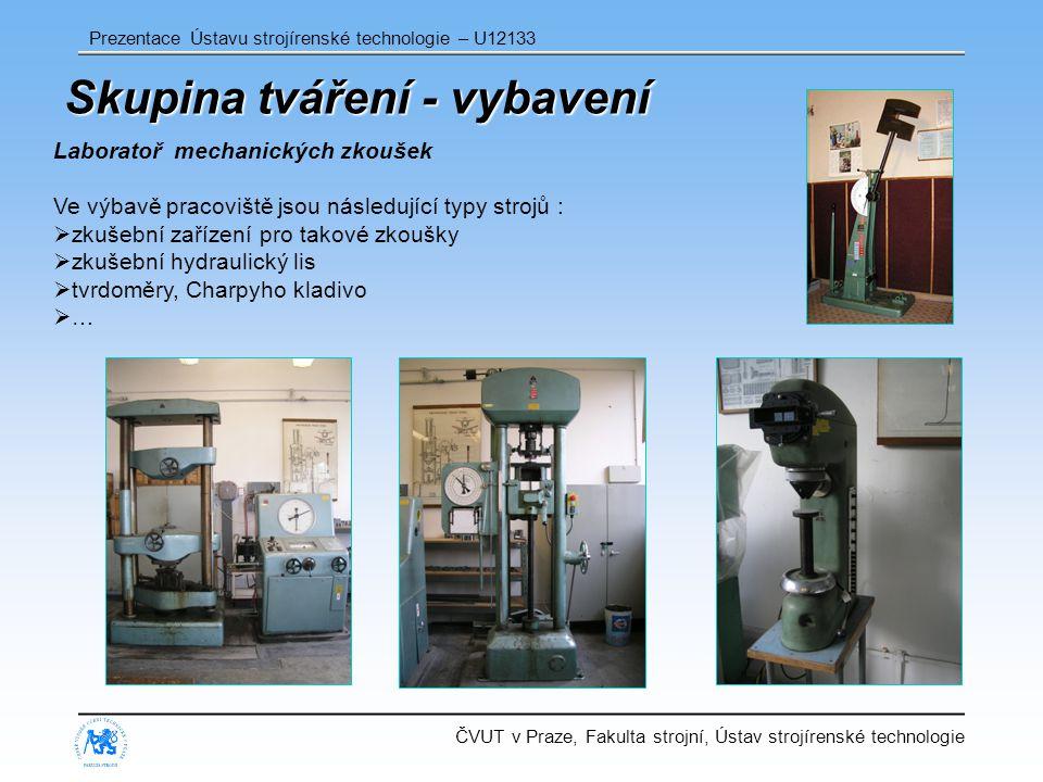 ČVUT v Praze, Fakulta strojní, Ústav strojírenské technologie Prezentace Ústavu strojírenské technologie – U12133 Skupina tváření - vybavení Laboratoř mechanických zkoušek Ve výbavě pracoviště jsou následující typy strojů :  zkušební zařízení pro takové zkoušky  zkušební hydraulický lis  tvrdoměry, Charpyho kladivo  …