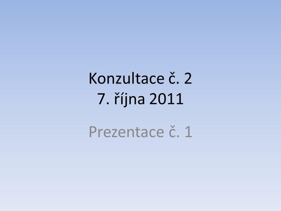 Konzultace č. 2 7. října 2011 Prezentace č. 1