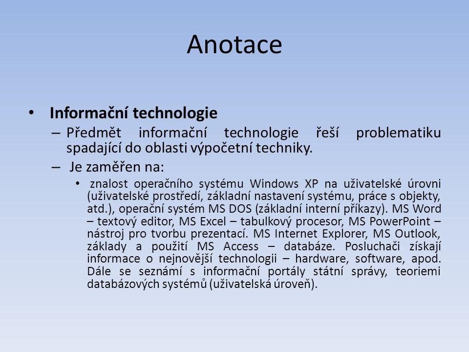 Anotace Informační technologie – Předmět informační technologie řeší problematiku spadající do oblasti výpočetní techniky. – Je zaměřen na: znalost op
