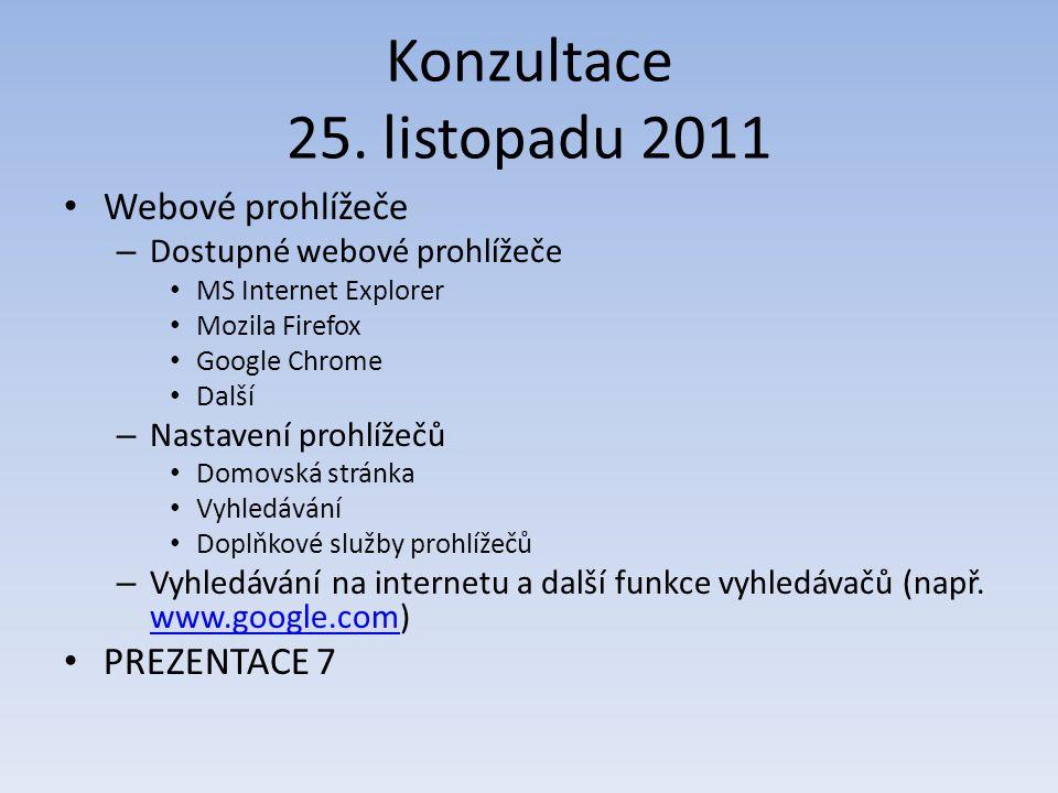 Konzultace 25. listopadu 2011 Webové prohlížeče – Dostupné webové prohlížeče MS Internet Explorer Mozila Firefox Google Chrome Další – Nastavení prohl