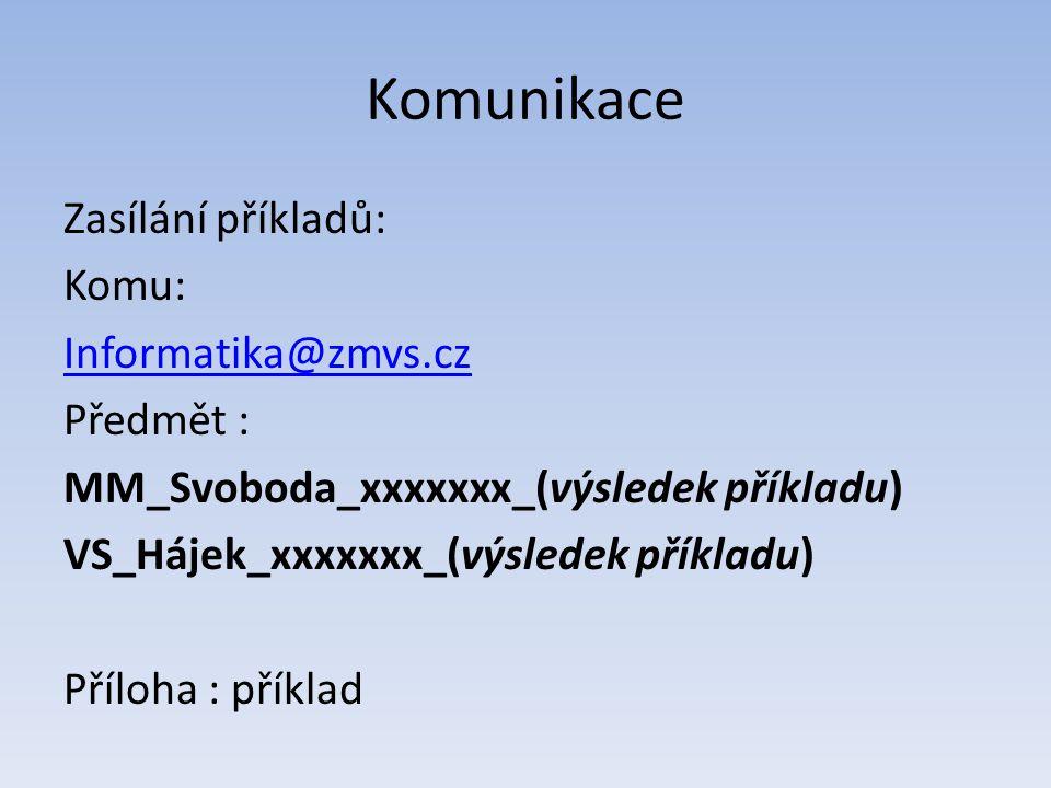 Komunikace Zasílání příkladů: Komu: Informatika@zmvs.cz Předmět : MM_Svoboda_xxxxxxx_(výsledek příkladu) VS_Hájek_xxxxxxx_(výsledek příkladu) Příloha : příklad