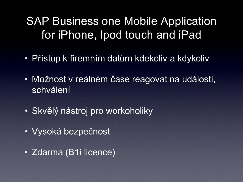 SAP Business one Mobile Application for iPhone, Ipod touch and iPad Přístup k firemním datům kdekoliv a kdykoliv Možnost v reálném čase reagovat na události, schválení Skvělý nástroj pro workoholiky Vysoká bezpečnost Zdarma (B1i licence)