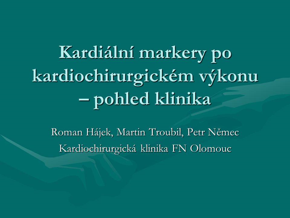 Kardiální markery po kardiochirurgickém výkonu – pohled klinika Roman Hájek, Martin Troubil, Petr Němec Kardiochirurgická klinika FN Olomouc