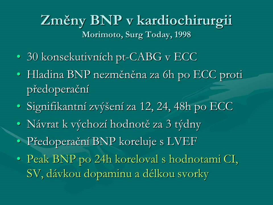 Změny BNP v kardiochirurgii Morimoto, Surg Today, 1998 30 konsekutivních pt-CABG v ECC30 konsekutivních pt-CABG v ECC Hladina BNP nezměněna za 6h po ECC proti předoperačníHladina BNP nezměněna za 6h po ECC proti předoperační Signifikantní zvýšení za 12, 24, 48h po ECCSignifikantní zvýšení za 12, 24, 48h po ECC Návrat k výchozí hodnotě za 3 týdnyNávrat k výchozí hodnotě za 3 týdny Předoperační BNP koreluje s LVEFPředoperační BNP koreluje s LVEF Peak BNP po 24h koreloval s hodnotami CI, SV, dávkou dopaminu a délkou svorkyPeak BNP po 24h koreloval s hodnotami CI, SV, dávkou dopaminu a délkou svorky