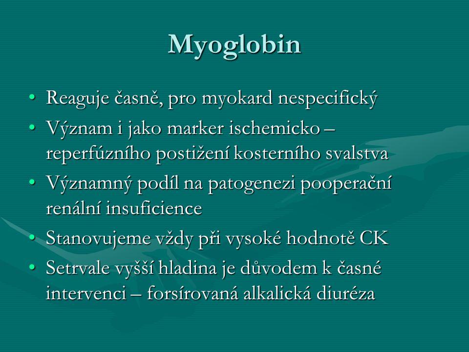 Myoglobin Reaguje časně, pro myokard nespecifickýReaguje časně, pro myokard nespecifický Význam i jako marker ischemicko – reperfúzního postižení kosterního svalstvaVýznam i jako marker ischemicko – reperfúzního postižení kosterního svalstva Významný podíl na patogenezi pooperační renální insuficienceVýznamný podíl na patogenezi pooperační renální insuficience Stanovujeme vždy při vysoké hodnotě CKStanovujeme vždy při vysoké hodnotě CK Setrvale vyšší hladina je důvodem k časné intervenci – forsírovaná alkalická diurézaSetrvale vyšší hladina je důvodem k časné intervenci – forsírovaná alkalická diuréza