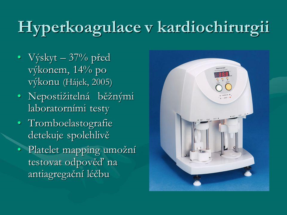 Hyperkoagulace v kardiochirurgii Výskyt – 37% před výkonem, 14% po výkonu (Hájek, 2005)Výskyt – 37% před výkonem, 14% po výkonu (Hájek, 2005) Nepostižitelná běžnými laboratorními testyNepostižitelná běžnými laboratorními testy Tromboelastografie detekuje spolehlivěTromboelastografie detekuje spolehlivě Platelet mapping umožní testovat odpověď na antiagregační léčbuPlatelet mapping umožní testovat odpověď na antiagregační léčbu