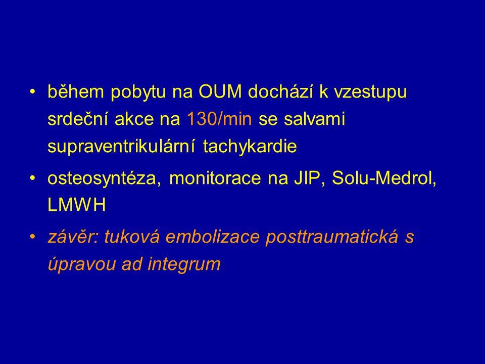 během pobytu na OUM dochází k vzestupu srdeční akce na 130/min se salvami supraventrikulární tachykardie osteosyntéza, monitorace na JIP, Solu-Medrol,