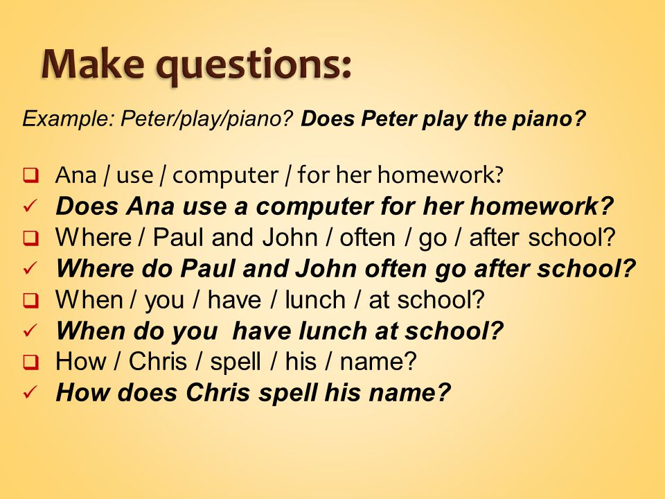 Example: Peter/play/piano. Does Peter play the piano.