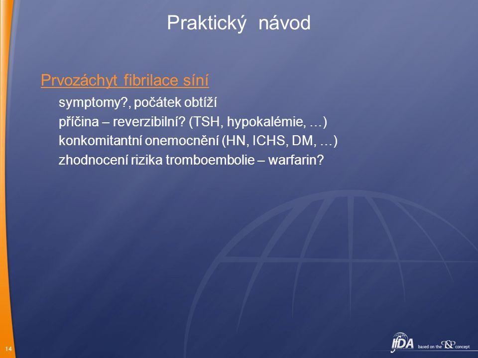14 Praktický návod Prvozáchyt fibrilace síní symptomy?, počátek obtíží příčina – reverzibilní? (TSH, hypokalémie, …) konkomitantní onemocnění (HN, ICH