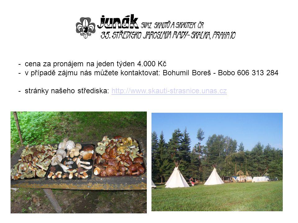- cena za pronájem na jeden týden 4.000 Kč - v případě zájmu nás můžete kontaktovat: Bohumil Boreš - Bobo 606 313 284 - stránky našeho střediska: http://www.skauti-strasnice.unas.czhttp://www.skauti-strasnice.unas.cz