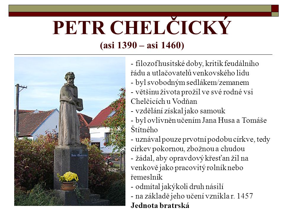 PETR CHELČICKÝ (asi 1390 – asi 1460) - filozof husitské doby, kritik feudálního řádu a utlačovatelů venkovského lidu - byl svobodným sedlákem/zemanem