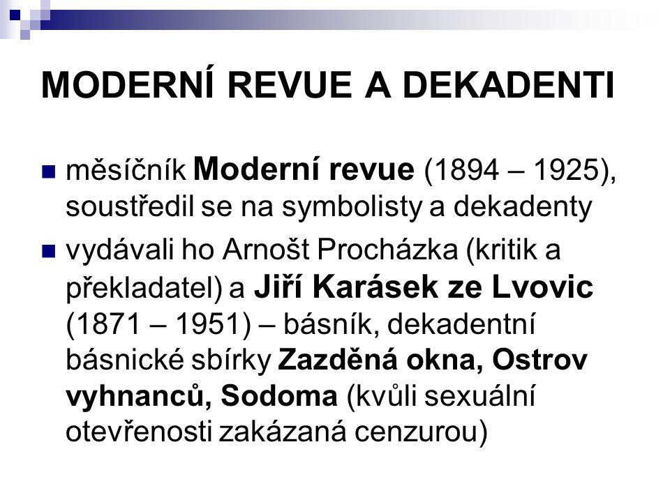 KAREL HLAVÁČEK (1874 – 1898) - básník, významný český dekadent a představitel symbolismu - narodil se v Praze - svá literární díla publikoval v časopise Moderní revue - za svého života se příliš neprosadil a celý život bojoval s finančními problémy - působil jako první předseda a zakládající člen sokolské organizace v Praze – Libni - zemřel v Praze na tuberkulózu - d- dílo: POZDĚ K RÁNU – baladická poezie MSTIVÁ KANTILÉNA – 12 básní inspirovaných historickou událostí (potlačení povstání holandských gézů proti Španělům)