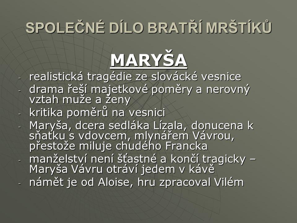 SPOLEČNÉ DÍLO BRATŘÍ MRŠTÍKŮ MARYŠA -r-r-r-realistická tragédie ze slovácké vesnice -d-d-d-drama řeší majetkové poměry a nerovný vztah muže a ženy -k-