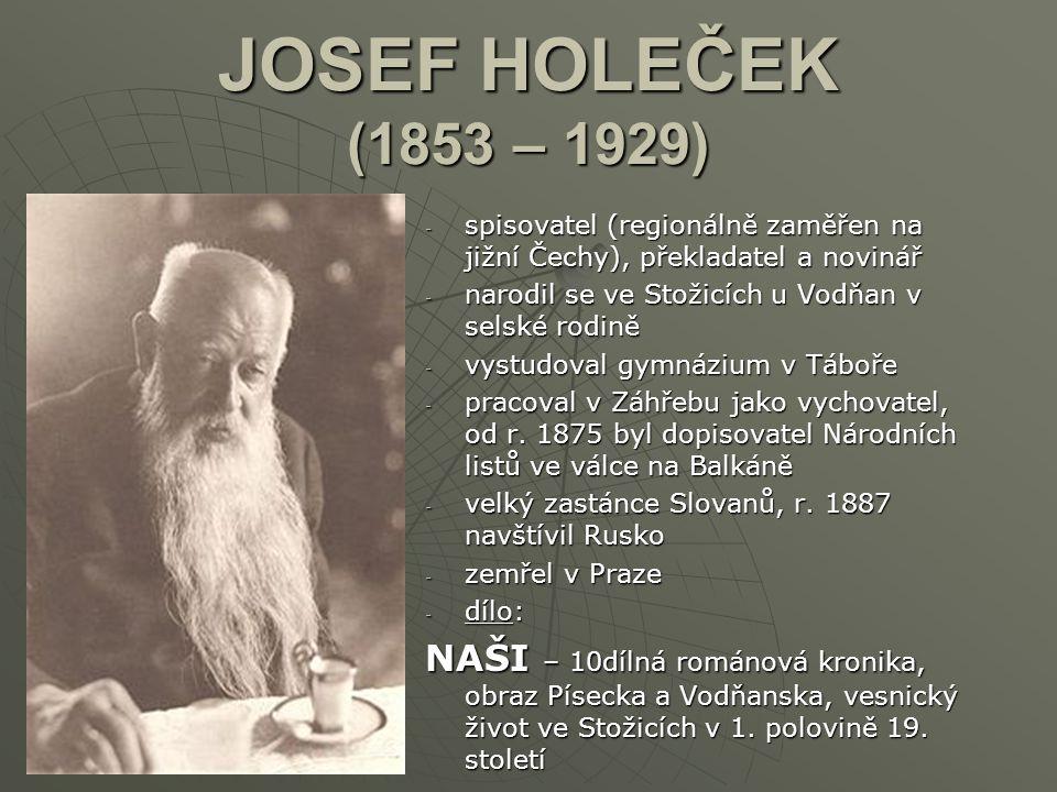 JOSEF HOLEČEK (1853 – 1929) -s-s-s-spisovatel (regionálně zaměřen na jižní Čechy), překladatel a novinář -n-n-n-narodil se ve Stožicích u Vodňan v sel