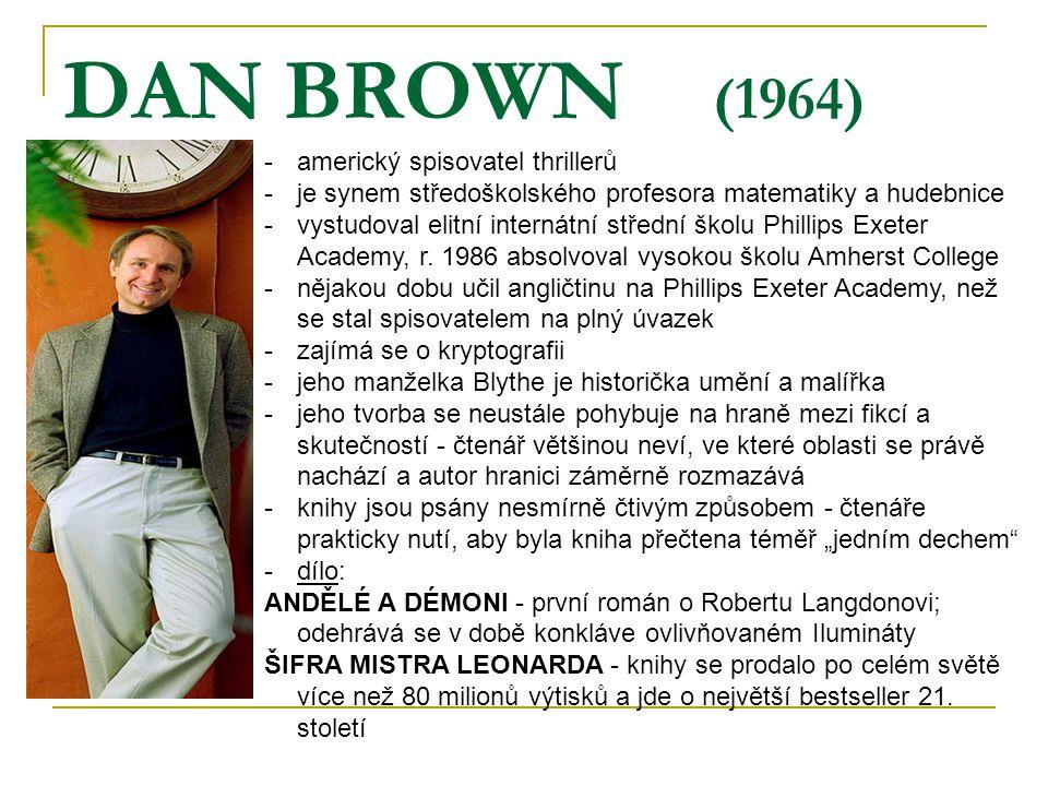 DAN BROWN (1964) -americký spisovatel thrillerů -je synem středoškolského profesora matematiky a hudebnice -vystudoval elitní internátní střední školu