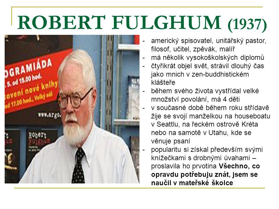 ROBERT FULGHUM (1937) -americký spisovatel, unitářský pastor, filosof, učitel, zpěvák, malíř -má několik vysokoškolských diplomů -čtyřikrát objel svět