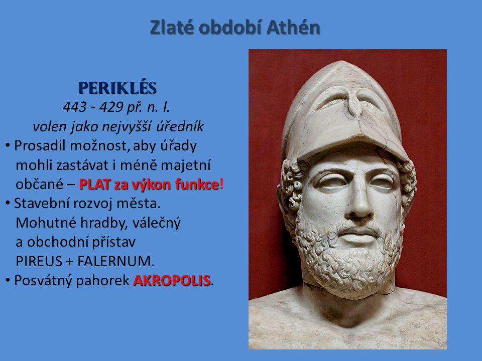 Zlaté období Athén PERIKLÉS 443 - 429 př. n. l. volen jako nejvyšší úředník PLAT za výkon funkce Prosadil možnost, aby úřady mohli zastávat i méně maj