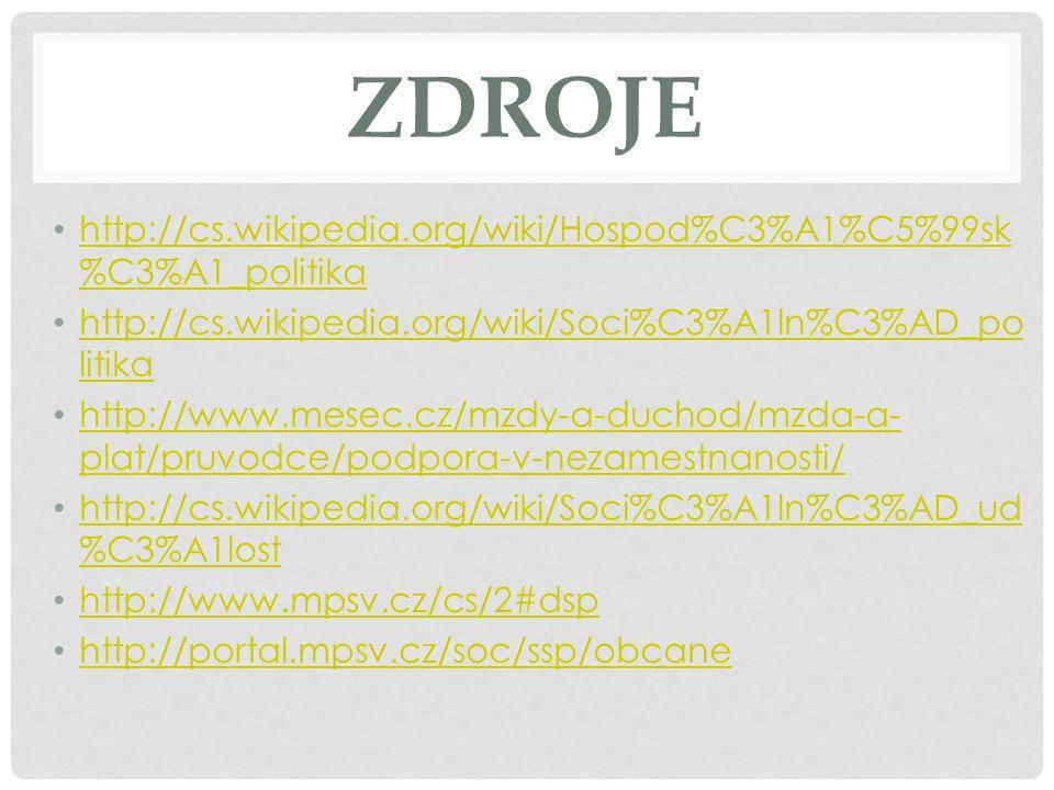 ZDROJE http://cs.wikipedia.org/wiki/Hospod%C3%A1%C5%99sk %C3%A1_politika http://cs.wikipedia.org/wiki/Hospod%C3%A1%C5%99sk %C3%A1_politika http://cs.wikipedia.org/wiki/Soci%C3%A1ln%C3%AD_po litika http://cs.wikipedia.org/wiki/Soci%C3%A1ln%C3%AD_po litika http://www.mesec.cz/mzdy-a-duchod/mzda-a- plat/pruvodce/podpora-v-nezamestnanosti/ http://www.mesec.cz/mzdy-a-duchod/mzda-a- plat/pruvodce/podpora-v-nezamestnanosti/ http://cs.wikipedia.org/wiki/Soci%C3%A1ln%C3%AD_ud %C3%A1lost http://cs.wikipedia.org/wiki/Soci%C3%A1ln%C3%AD_ud %C3%A1lost http://www.mpsv.cz/cs/2#dsp http://portal.mpsv.cz/soc/ssp/obcane