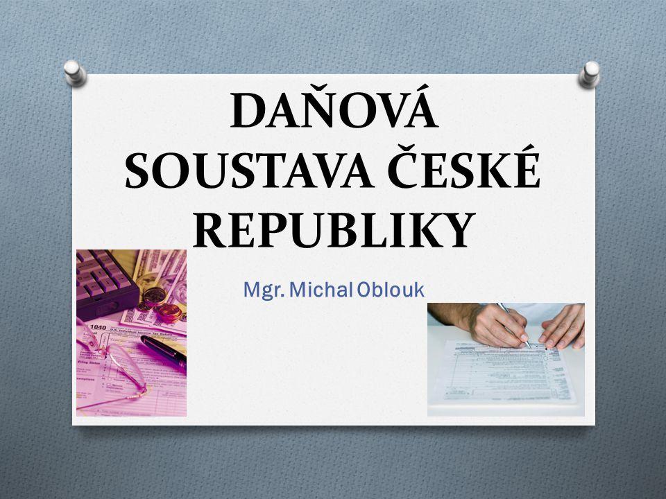 DAŇOVÁ SOUSTAVA ČESKÉ REPUBLIKY Mgr. Michal Oblouk