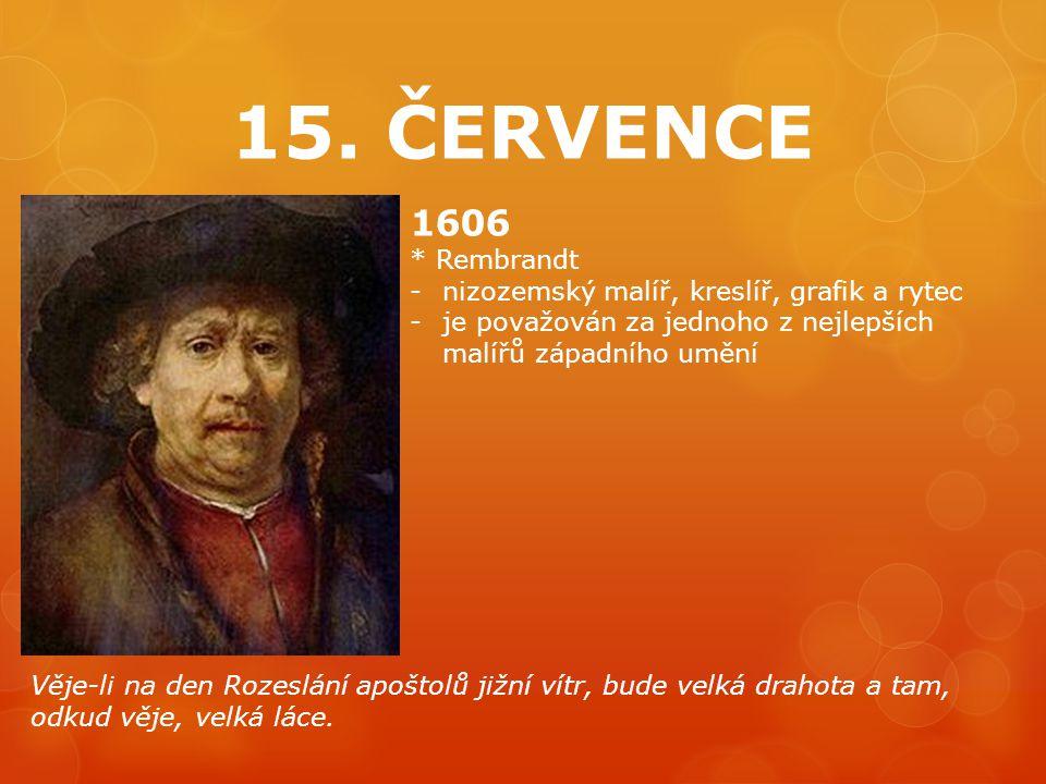 15. ČERVENCE 1606 * Rembrandt -nizozemský malíř, kreslíř, grafik a rytec -je považován za jednoho z nejlepších malířů západního umění Věje-li na den R