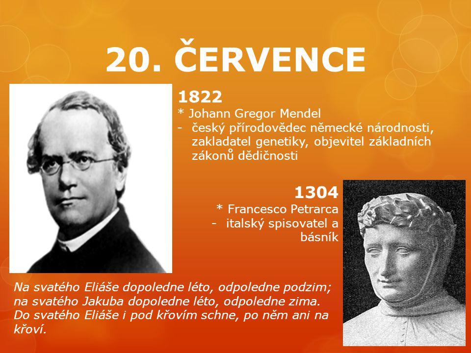 20. ČERVENCE 1822 * Johann Gregor Mendel -český přírodovědec německé národnosti, zakladatel genetiky, objevitel základních zákonů dědičnosti 1304 * Fr