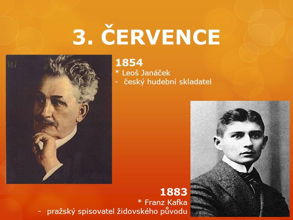 3. ČERVENCE 1854 * Leoš Janáček -český hudební skladatel 1883 * Franz Kafka -pražský spisovatel židovského původu