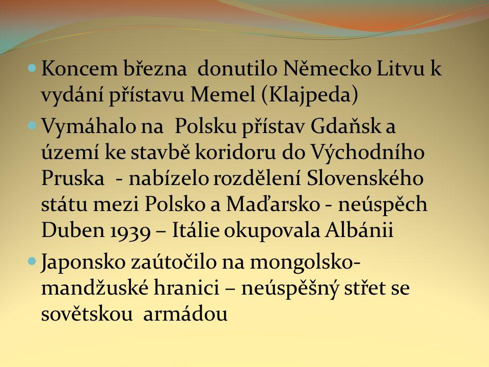 Koncem března donutilo Německo Litvu k vydání přístavu Memel (Klajpeda) Vymáhalo na Polsku přístav Gdaňsk a území ke stavbě koridoru do Východního Pruska - nabízelo rozdělení Slovenského státu mezi Polsko a Maďarsko - neúspěch Duben 1939 – Itálie okupovala Albánii Japonsko zaútočilo na mongolsko- mandžuské hranici – neúspěšný střet se sovětskou armádou