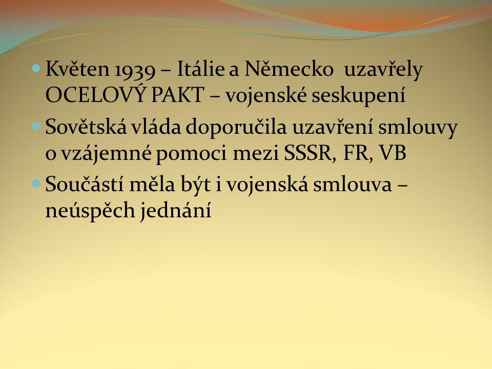 Květen 1939 – Itálie a Německo uzavřely OCELOVÝ PAKT – vojenské seskupení Sovětská vláda doporučila uzavření smlouvy o vzájemné pomoci mezi SSSR, FR, VB Součástí měla být i vojenská smlouva – neúspěch jednání